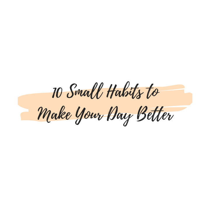 10 Small Habits to Make Your DayBetter
